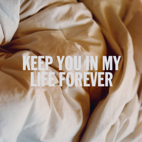 Keep you in my life forever